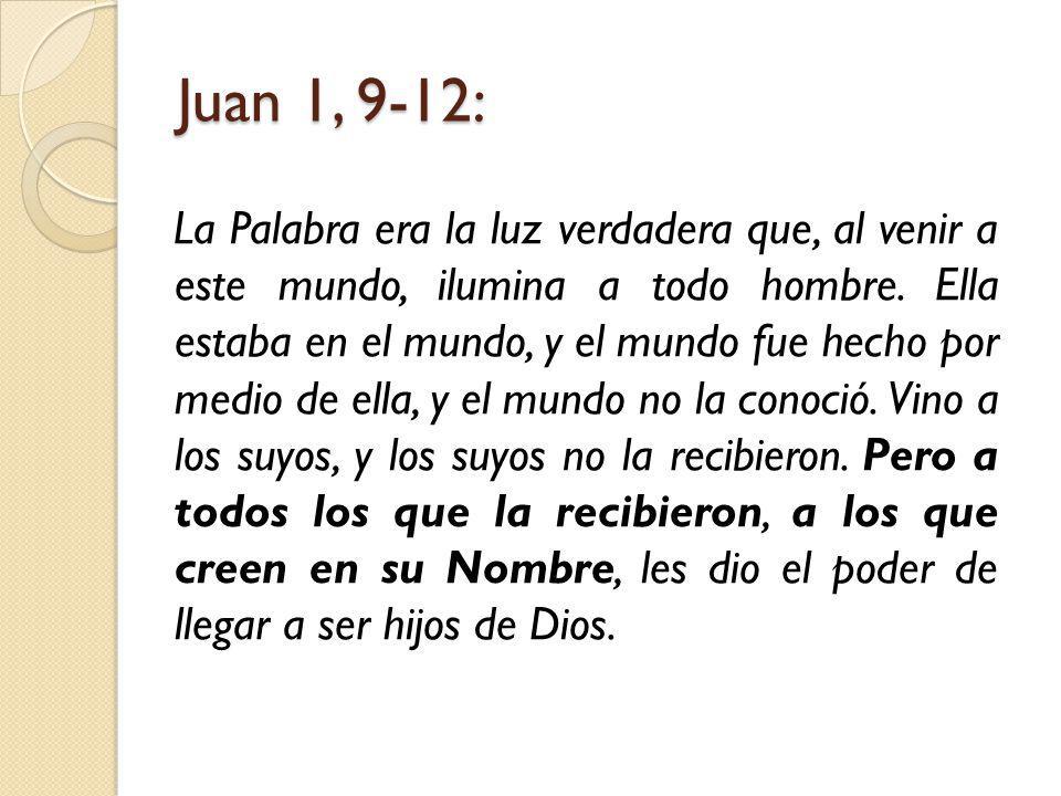 Juan 1, 9-12: La Palabra era la luz verdadera que, al venir a este mundo, ilumina a todo hombre.
