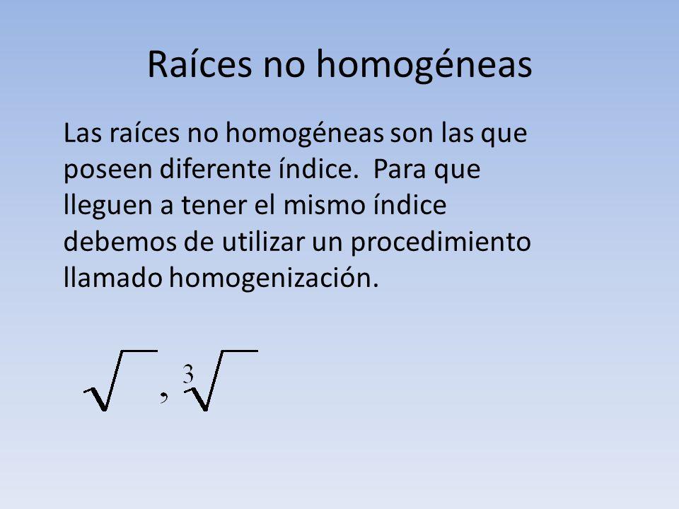 Raíces no homogéneas Las raíces no homogéneas son las que poseen diferente índice. Para que lleguen a tener el mismo índice debemos de utilizar un pro
