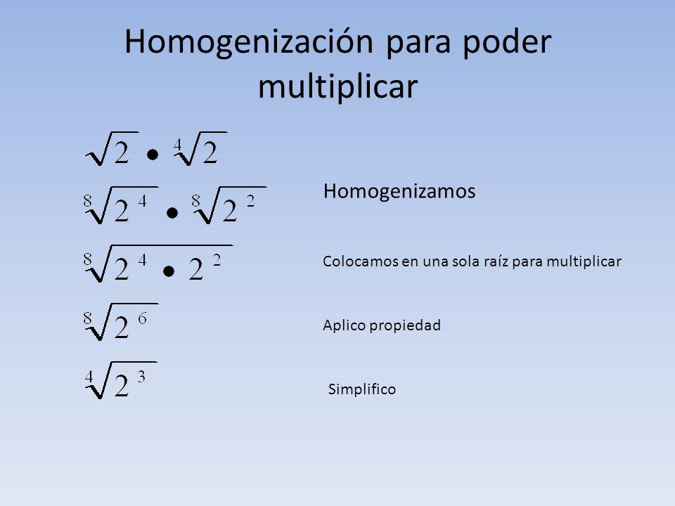 Homogenización para poder multiplicar Homogenizamos Colocamos en una sola raíz para multiplicar Aplico propiedad Simplifico