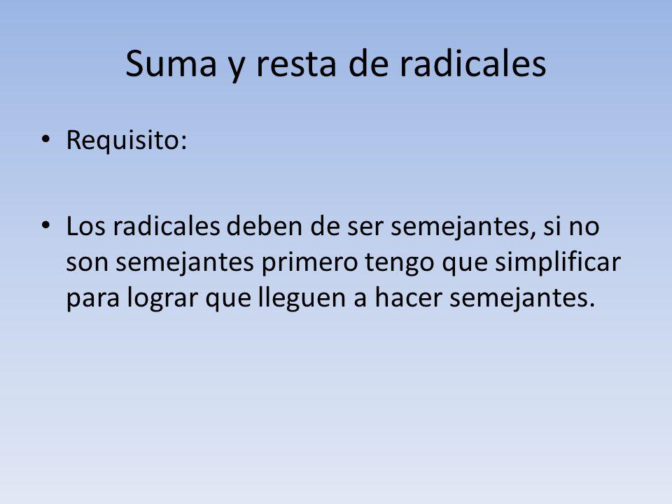 Suma y resta de radicales Requisito: Los radicales deben de ser semejantes, si no son semejantes primero tengo que simplificar para lograr que lleguen