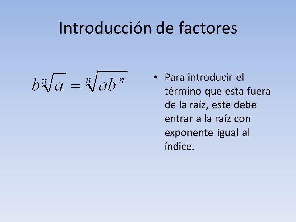 Introducción de factores Para introducir el término que esta fuera de la raíz, este debe entrar a la raíz con exponente igual al índice.