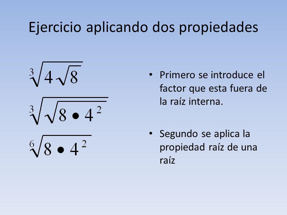 Ejercicio aplicando dos propiedades Primero se introduce el factor que esta fuera de la raíz interna. Segundo se aplica la propiedad raíz de una raíz