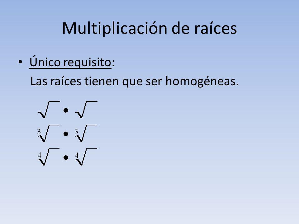 Multiplicación de raíces Único requisito: Las raíces tienen que ser homogéneas.