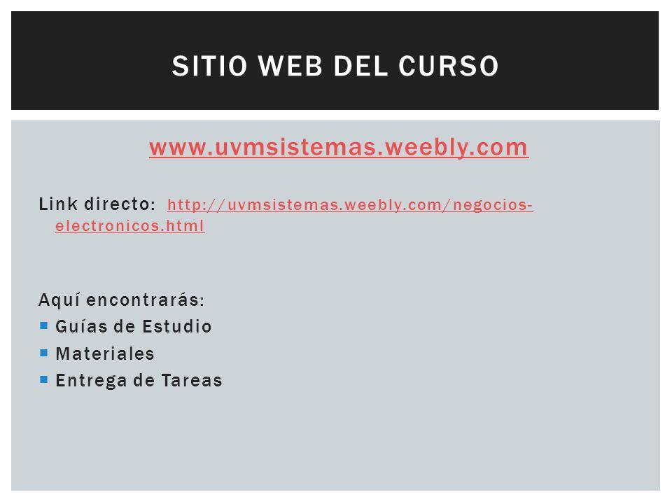 SITIO WEB DEL CURSO www.uvmsistemas.weebly.com Link directo: http://uvmsistemas.weebly.com/negocios- electronicos.html http://uvmsistemas.weebly.com/negocios- electronicos.html Aquí encontrarás: Guías de Estudio Materiales Entrega de Tareas