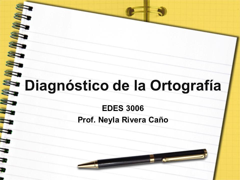 Diagnóstico de la Ortografía EDES 3006 Prof. Neyla Rivera Caño