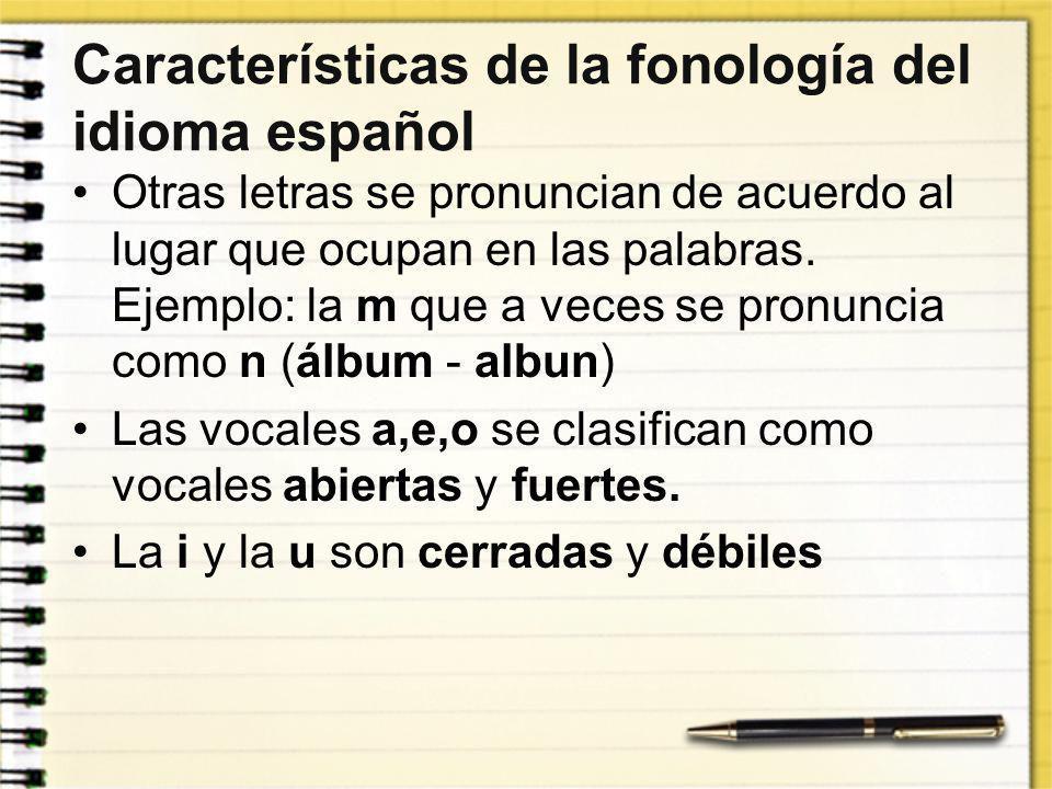 Características de la fonología del idioma español Otras letras se pronuncian de acuerdo al lugar que ocupan en las palabras. Ejemplo: la m que a vece