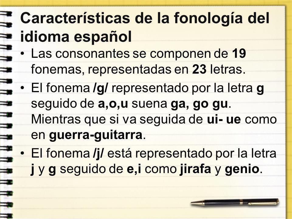 Características de la fonología del idioma español Las consonantes se componen de 19 fonemas, representadas en 23 letras. El fonema /g/ representado p