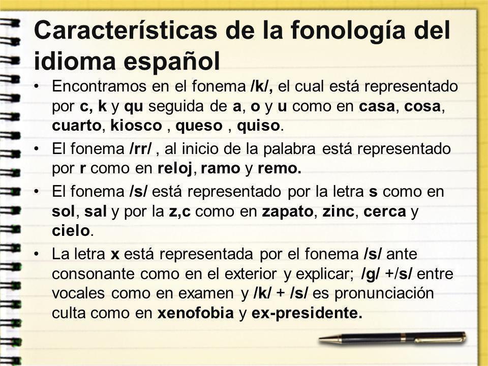 Características de la fonología del idioma español Encontramos en el fonema /k/, el cual está representado por c, k y qu seguida de a, o y u como en c