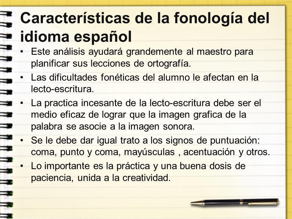 Características de la fonología del idioma español Este análisis ayudará grandemente al maestro para planificar sus lecciones de ortografía. Las dific
