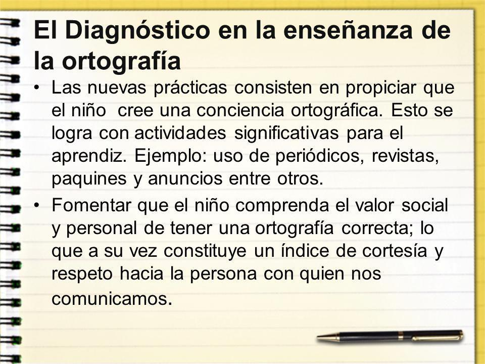 El Diagnóstico en la enseñanza de la ortografía Las nuevas prácticas consisten en propiciar que el niño cree una conciencia ortográfica. Esto se logra