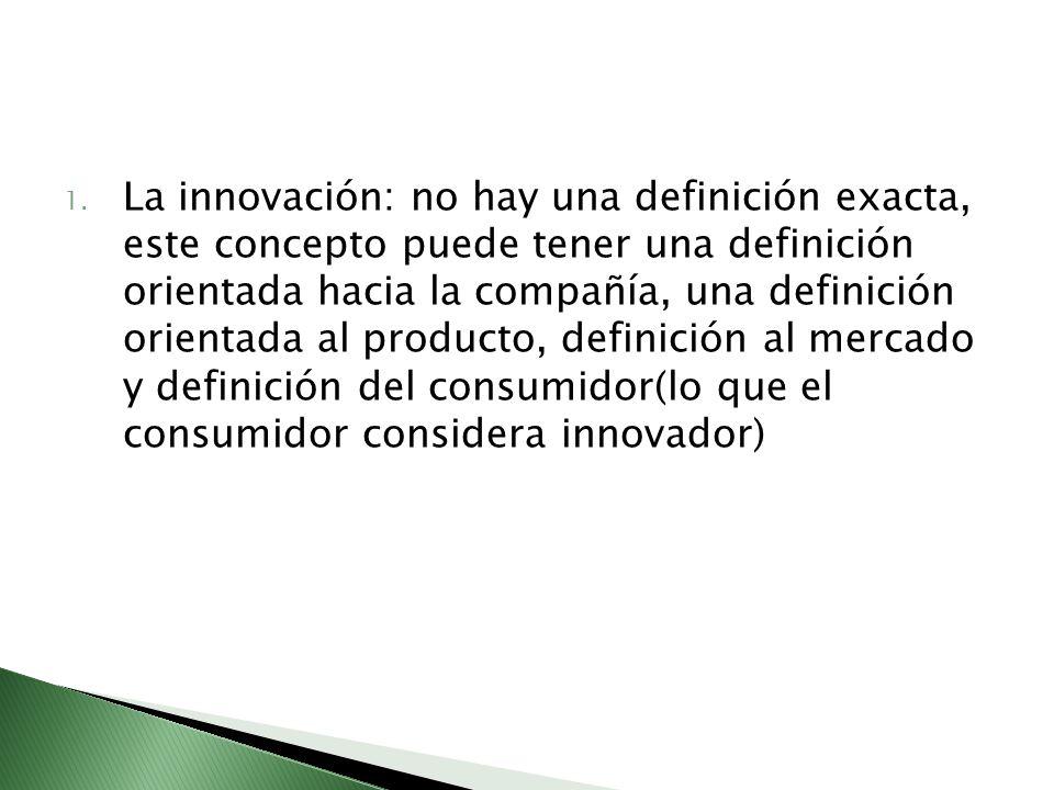 1. La innovación: no hay una definición exacta, este concepto puede tener una definición orientada hacia la compañía, una definición orientada al prod