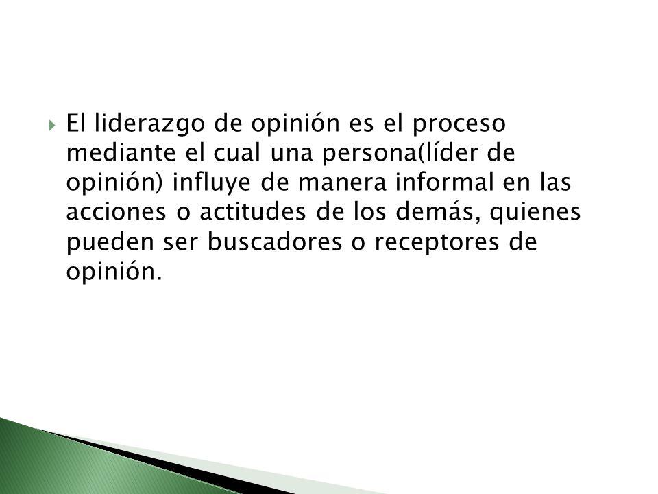 El liderazgo de opinión es el proceso mediante el cual una persona(líder de opinión) influye de manera informal en las acciones o actitudes de los dem
