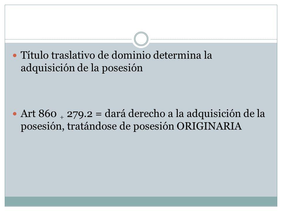 Título traslativo de dominio determina la adquisición de la posesión Art 860 + 279.2 = dará derecho a la adquisición de la posesión, tratándose de posesión ORIGINARIA