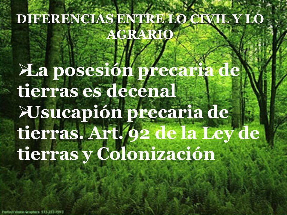 DIFERENCIAS ENTRE LO CIVIL Y LO AGRARIO La posesión precaria de tierras es decenal Usucapión precaria de tierras.