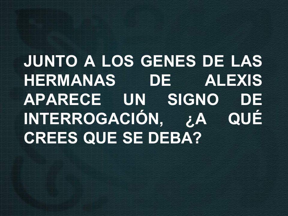 JUNTO A LOS GENES DE LAS HERMANAS DE ALEXIS APARECE UN SIGNO DE INTERROGACIÓN, ¿A QUÉ CREES QUE SE DEBA?