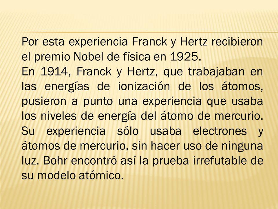 Por esta experiencia Franck y Hertz recibieron el premio Nobel de física en 1925. En 1914, Franck y Hertz, que trabajaban en las energías de ionizació