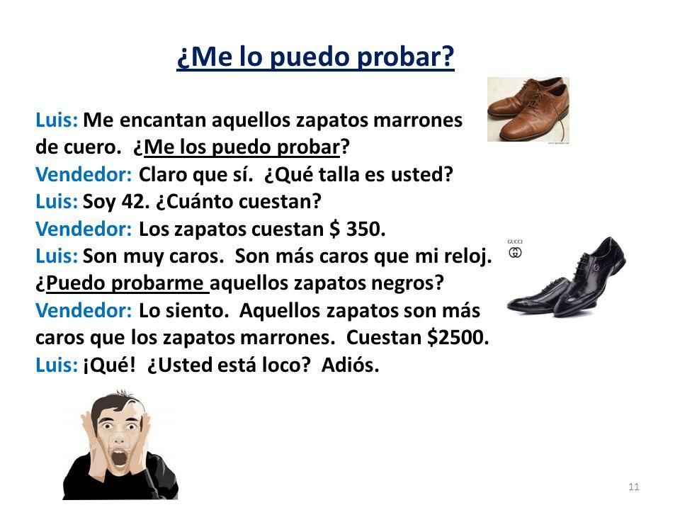 ¿Me lo puedo probar? 11 Luis: Me encantan aquellos zapatos marrones de cuero. ¿Me los puedo probar? Vendedor: Claro que sí. ¿Qué talla es usted? Luis: