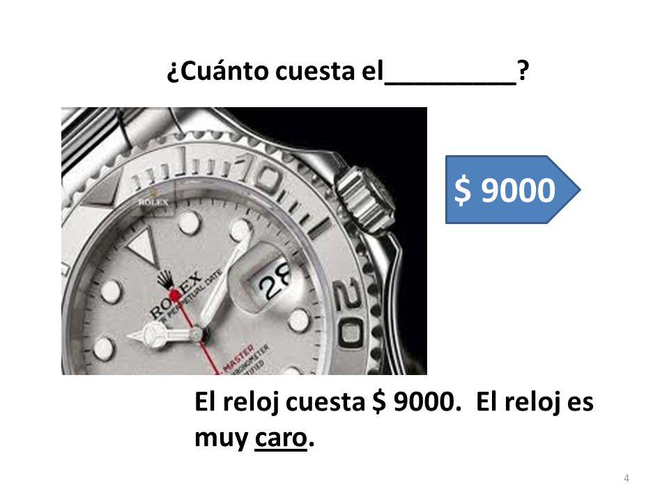 ¿Cuánto cuesta el_________? El reloj cuesta $ 9000. El reloj es muy caro. 4 $ 9000