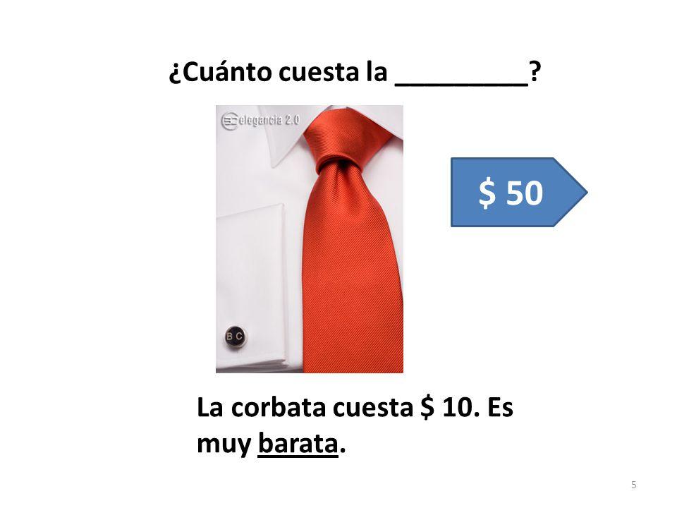 ¿Cuánto cuesta la _________? 5 $ 50 La corbata cuesta $ 10. Es muy barata.