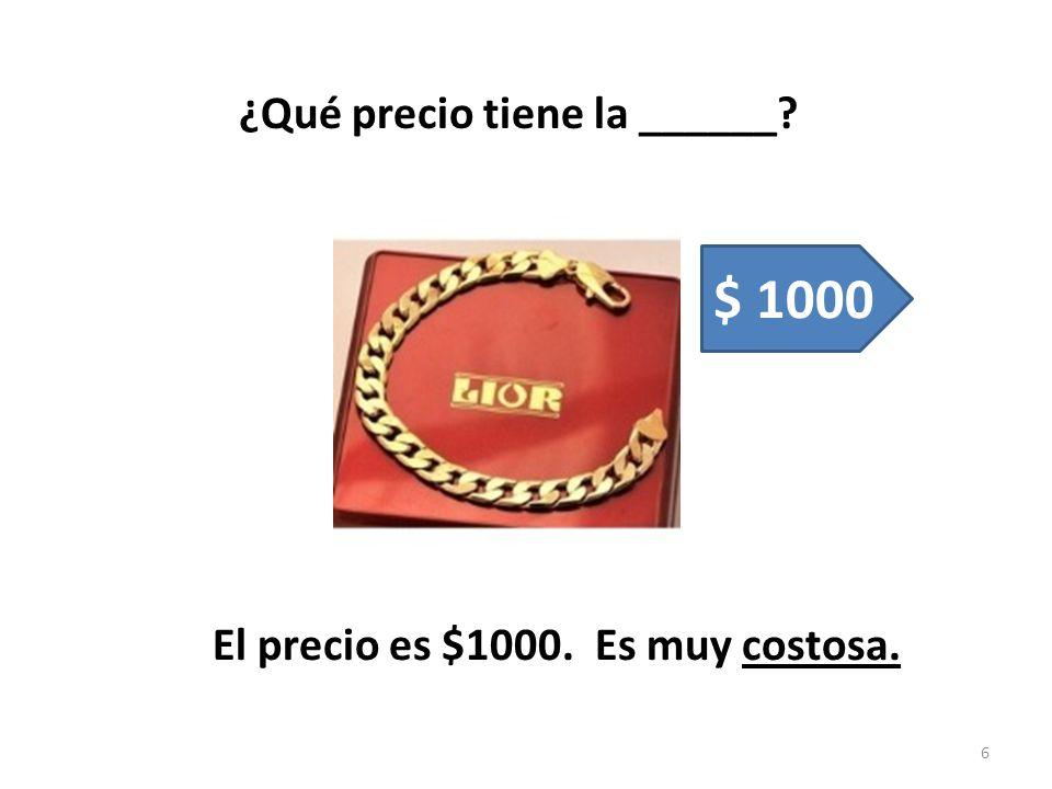 ¿Qué precio tiene la ______? El precio es $1000. Es muy costosa. 6 $ 1000