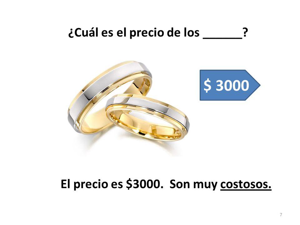 ¿Cuál es el precio de los ______? El precio es $3000. Son muy costosos. 7 $ 3000