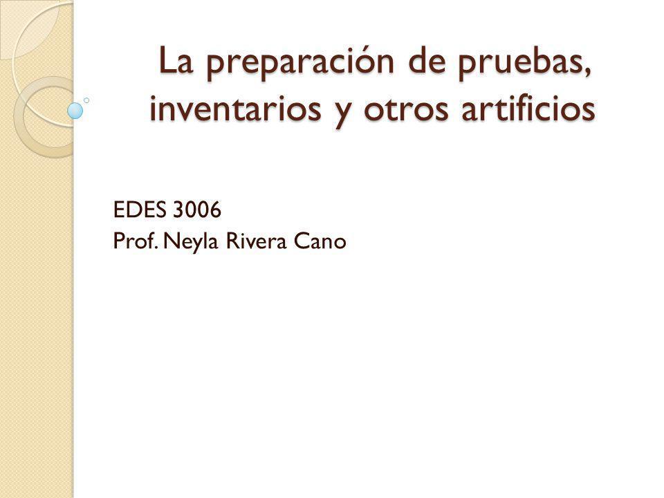 La preparación de pruebas, inventarios y otros artificios EDES 3006 Prof. Neyla Rivera Cano
