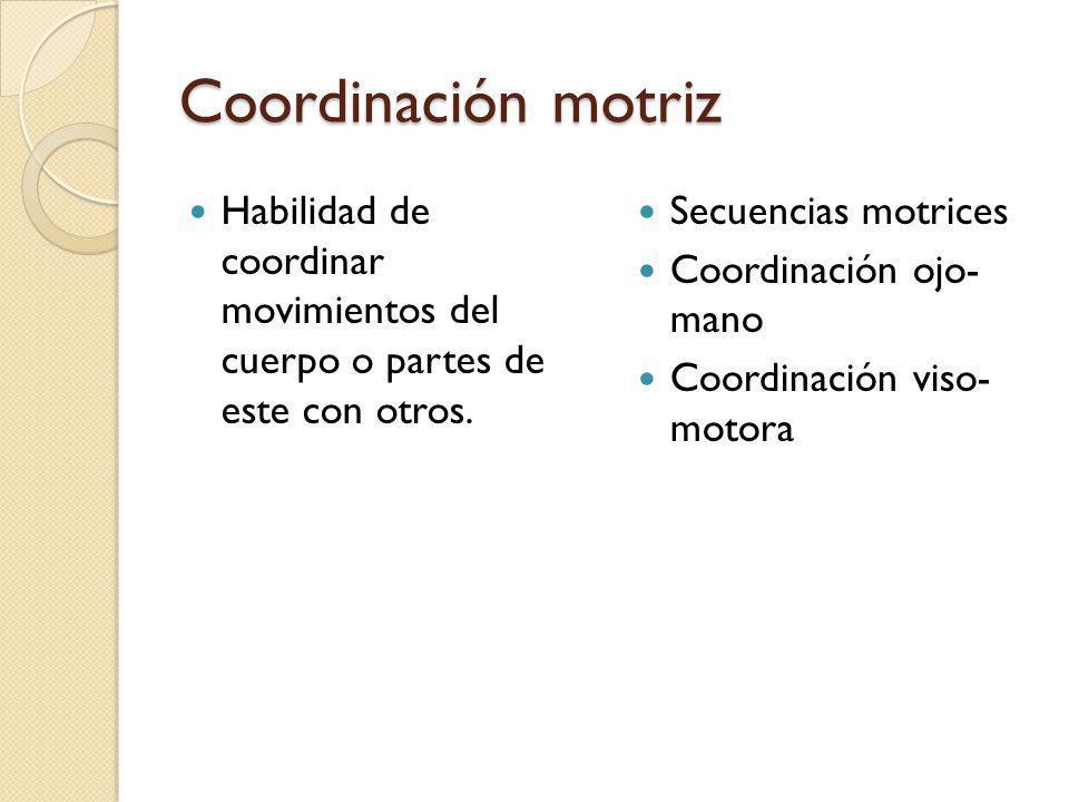 Coordinación motriz Habilidad de coordinar movimientos del cuerpo o partes de este con otros. Secuencias motrices Coordinación ojo- mano Coordinación