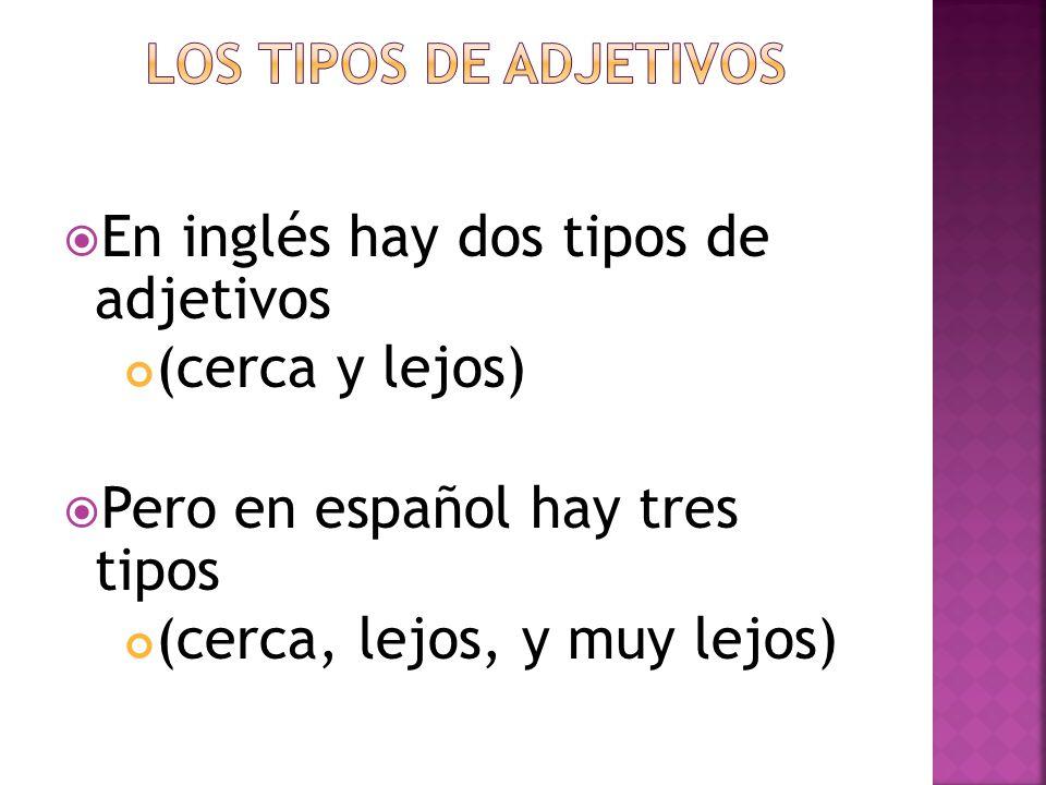 En inglés hay dos tipos de adjetivos (cerca y lejos) Pero en español hay tres tipos (cerca, lejos, y muy lejos)
