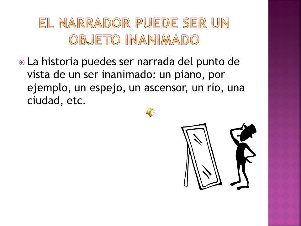 La historia puedes ser narrada del punto de vista de un ser inanimado: un piano, por ejemplo, un espejo, un ascensor, un río, una ciudad, etc.
