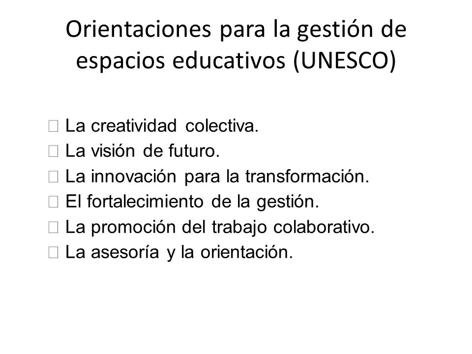 Orientaciones para la gestión de espacios educativos (UNESCO) • La creatividad colectiva. • La visión de futuro. • La innovación para la transformació