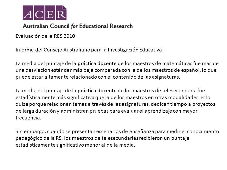 Evaluación de la RES 2010 Informe del Consejo Australiano para la Investigación Educativa La media del puntaje de la práctica docente de los maestros de matemáticas fue más de una desviación estándar más baja comparada con la de los maestros de español, lo que puede estar altamente relacionado con el contenido de las asignaturas.