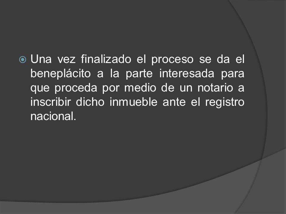 Una vez finalizado el proceso se da el beneplácito a la parte interesada para que proceda por medio de un notario a inscribir dicho inmueble ante el registro nacional.