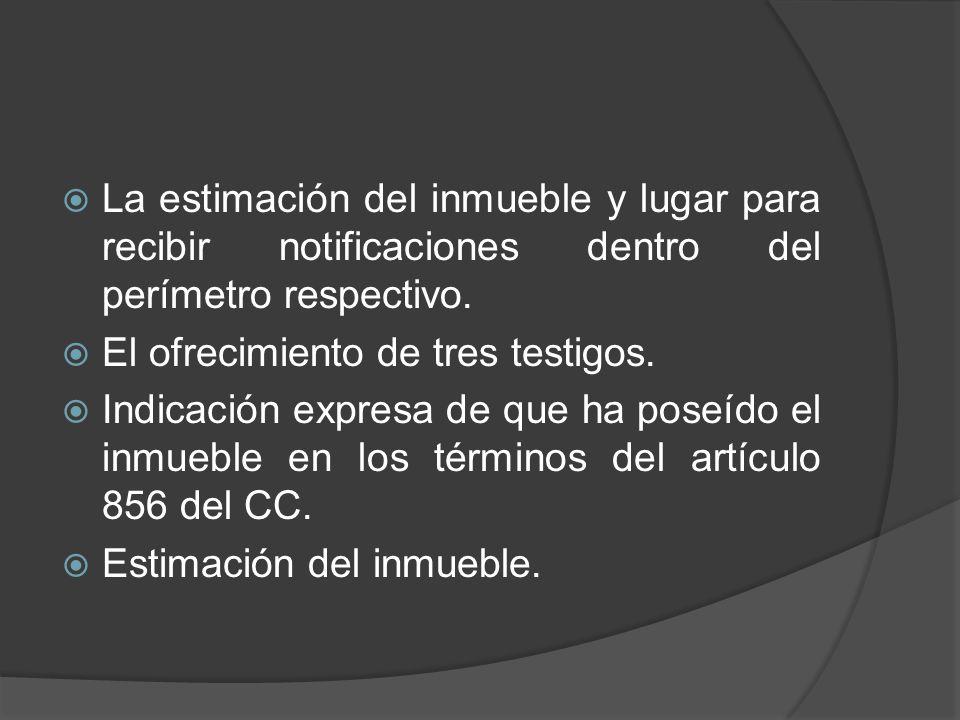 La estimación del inmueble y lugar para recibir notificaciones dentro del perímetro respectivo.