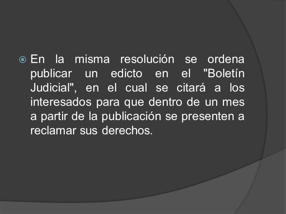 En la misma resolución se ordena publicar un edicto en el Boletín Judicial , en el cual se citará a los interesados para que dentro de un mes a partir de la publicación se presenten a reclamar sus derechos.