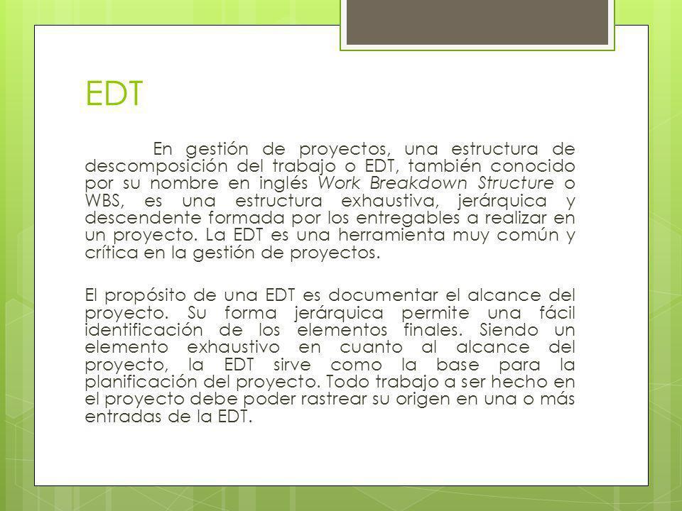 EDT En gestión de proyectos, una estructura de descomposición del trabajo o EDT, también conocido por su nombre en inglés Work Breakdown Structure o W