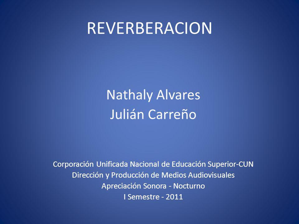 REVERBERACION Nathaly Alvares Julián Carreño Corporación Unificada Nacional de Educación Superior-CUN Dirección y Producción de Medios Audiovisuales A