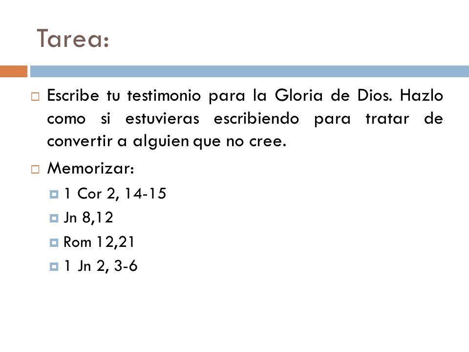 Tarea: Escribe tu testimonio para la Gloria de Dios. Hazlo como si estuvieras escribiendo para tratar de convertir a alguien que no cree. Memorizar: 1