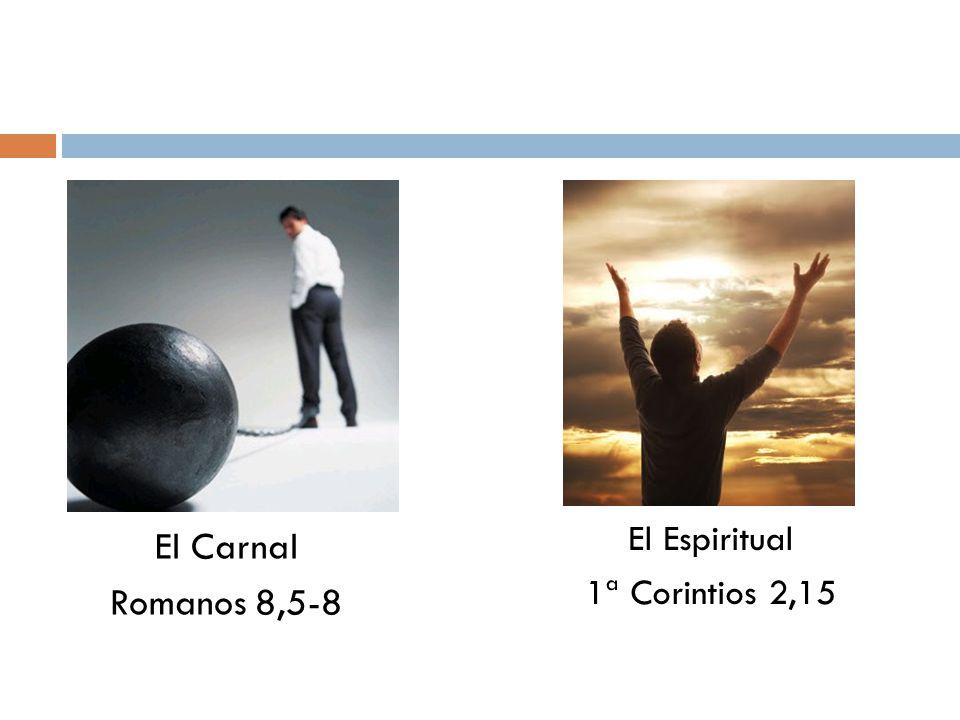 El Carnal Romanos 8,5-8 El Espiritual 1ª Corintios 2,15