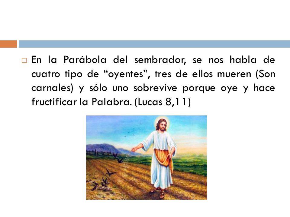 En la Parábola del sembrador, se nos habla de cuatro tipo de oyentes, tres de ellos mueren (Son carnales) y sólo uno sobrevive porque oye y hace fruct