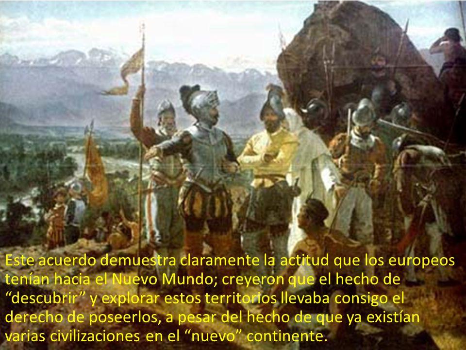 Este acuerdo demuestra claramente la actitud que los europeos tenían hacia el Nuevo Mundo; creyeron que el hecho de descubrir y explorar estos territo