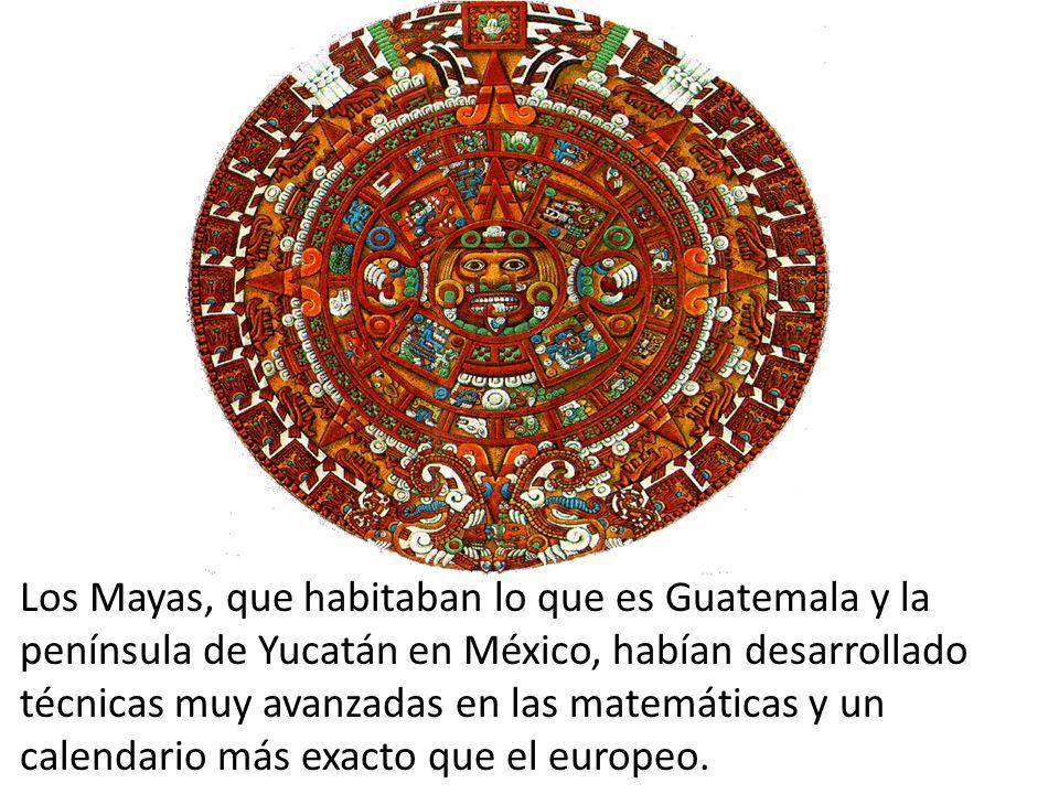 Los Mayas, que habitaban lo que es Guatemala y la península de Yucatán en México, habían desarrollado técnicas muy avanzadas en las matemáticas y un c