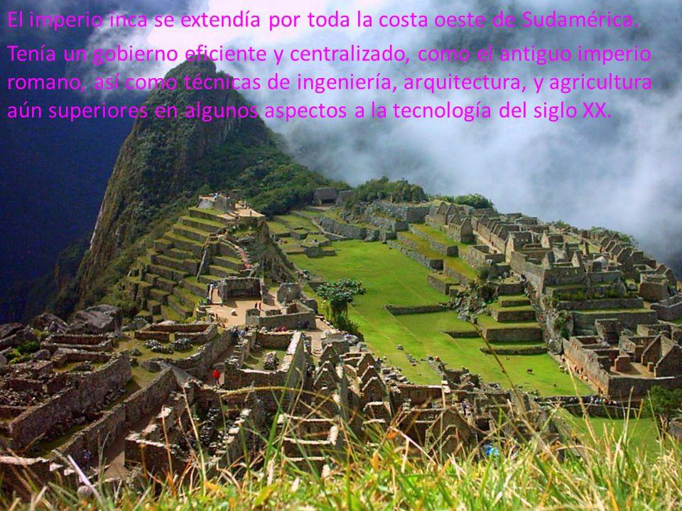 El imperio inca se extendía por toda la costa oeste de Sudamérica. Tenía un gobierno eficiente y centralizado, como el antiguo imperio romano, así com