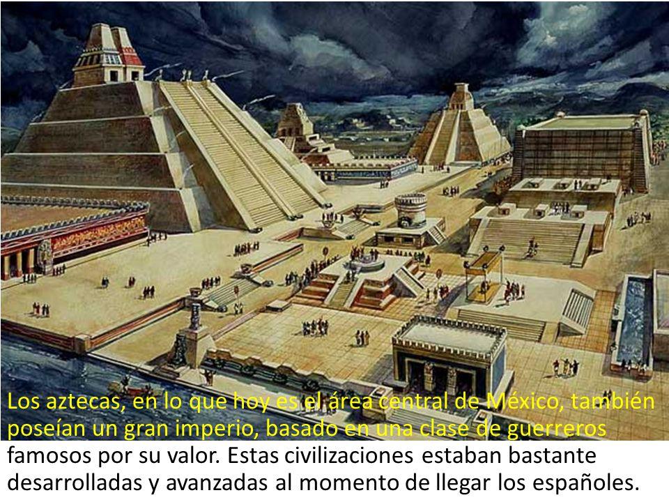 Los aztecas, en lo que hoy es el área central de México, también poseían un gran imperio, basado en una clase de guerreros famosos por su valor. Estas
