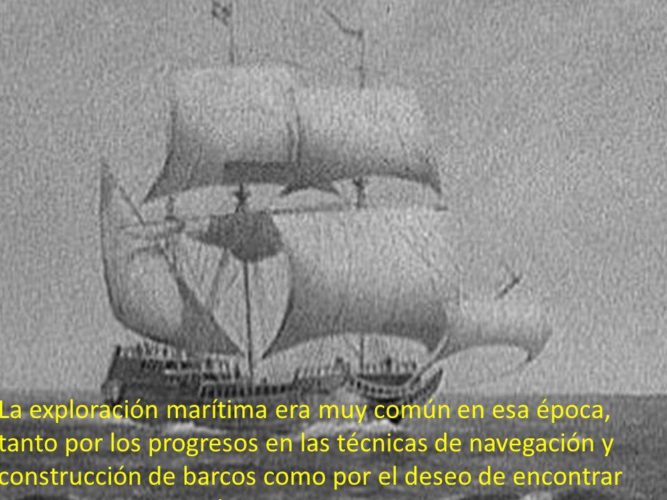 La exploración marítima era muy común en esa época, tanto por los progresos en las técnicas de navegación y construcción de barcos como por el deseo d