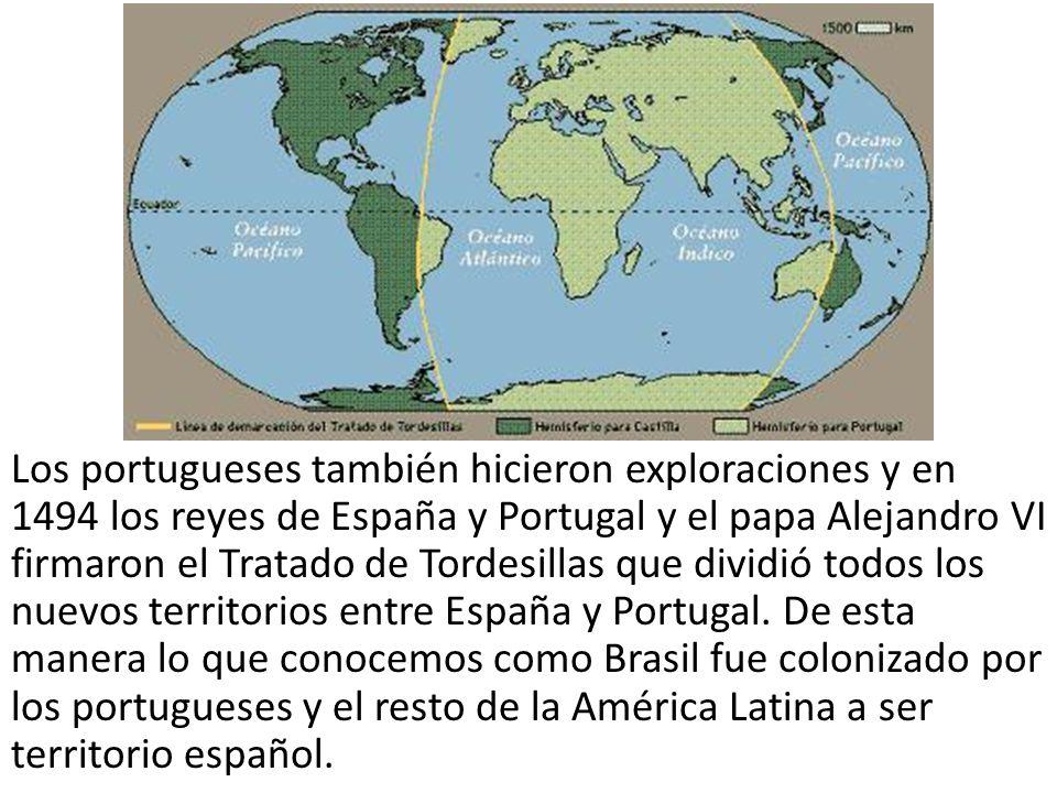 Los portugueses también hicieron exploraciones y en 1494 los reyes de España y Portugal y el papa Alejandro VI firmaron el Tratado de Tordesillas que