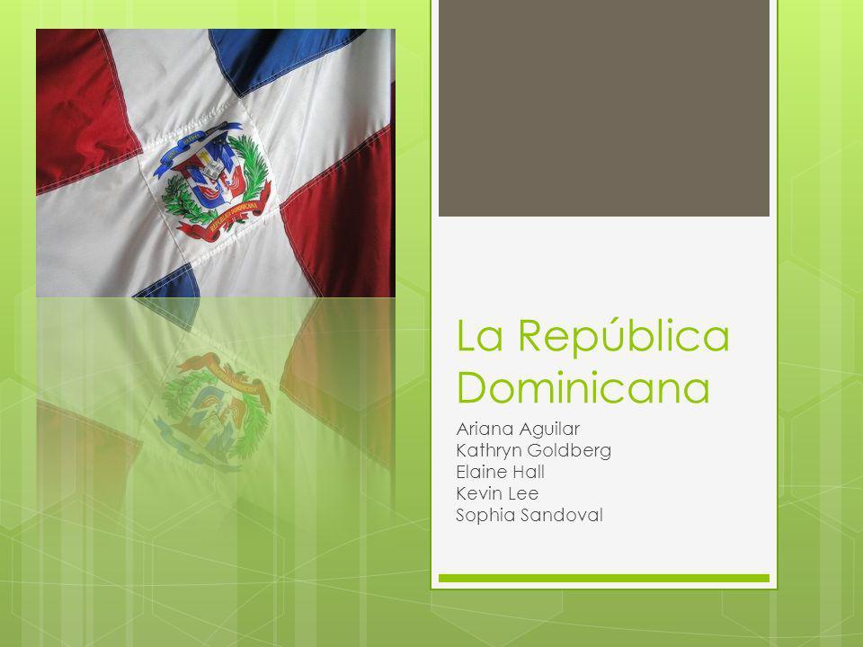 La República Dominicana Ariana Aguilar Kathryn Goldberg Elaine Hall Kevin Lee Sophia Sandoval