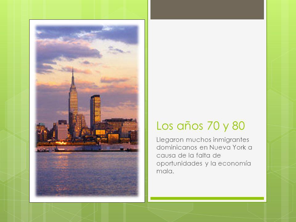 Los años 70 y 80 Llegaron muchos inmigrantes dominicanos en Nueva York a causa de la falta de oportunidades y la economía mala.