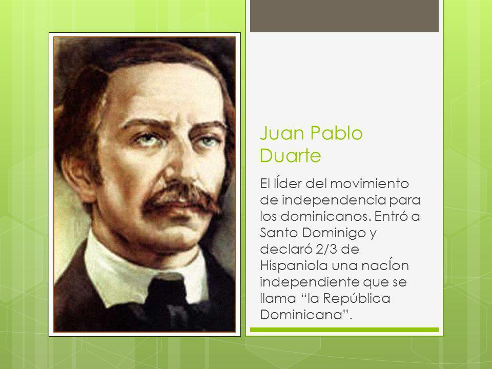 Juan Pablo Duarte El lĺder del movimiento de independencia para los dominicanos. Entró a Santo Dominigo y declaró 2/3 de Hispaniola una nacÍon indepen