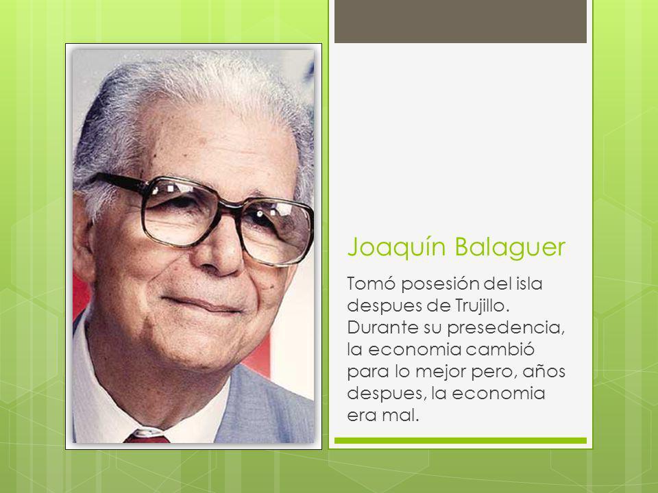 Joaquín Balaguer Tomó posesión del isla despues de Trujillo. Durante su presedencia, la economia cambió para lo mejor pero, años despues, la economia