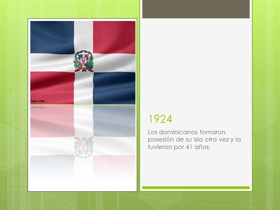 1924 Los dominicanos tomaron posesión de su isla otra vez y la tuvieron por 41 años.